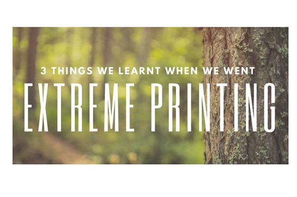 3 things we learnt when we went Extreme Printing